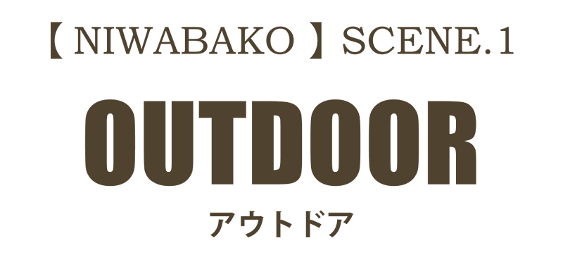 【NIWABAKO】 SCENE.1 OUTDOOR アウトドア